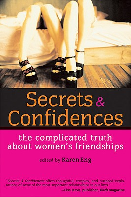 Secrets & Confidences: The Complicated Truth about Women's Friendships - Eng, Karen (Editor)