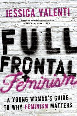 Full Frontal Feminism: A Young Woman's Guide to Why Feminism Matters - Valenti, Jessica