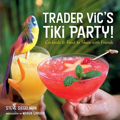 Trader Vic's Tiki Party!: Cocktails and Food to Share with Friends - Siegelman, Steve, and Siegelman, Stephen