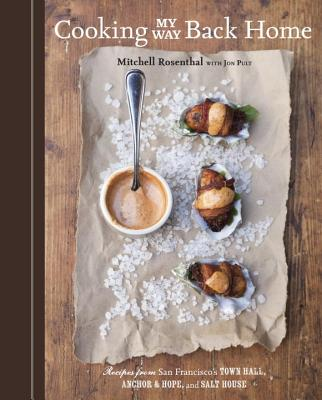 Cooking My Way Back Home: Recipes from San Francisco's Town Hall, Anchor & Hope, and Salt House - Rosenthal, Mitchell, PhD, and Green, Paige (Photographer), and Pult, Jon