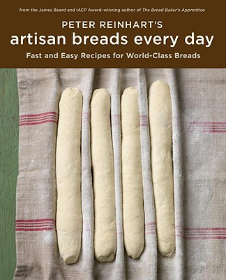 Peter Reinhart's Artisan Breads Every Day: Fast and Easy Recipes for World-Class Breads - Reinhart, Peter, and Gong, Leo (Photographer)
