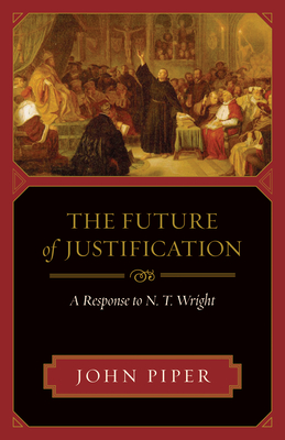 The Future of Justification: A Response to N. T. Wright - Piper, John