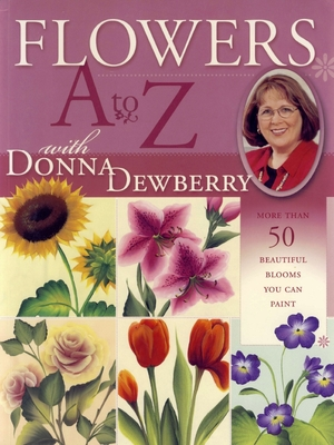 Flowers A to Z with Donna Dewberry: More Than 50 Beautiful Blooms You Can Paint - Dewberry, Donna