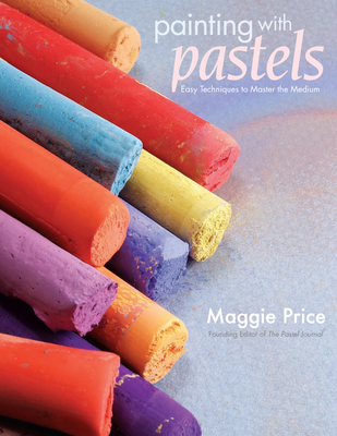 Painting with Pastels: Easy Techniques to Master the Medium - Price, Maggie