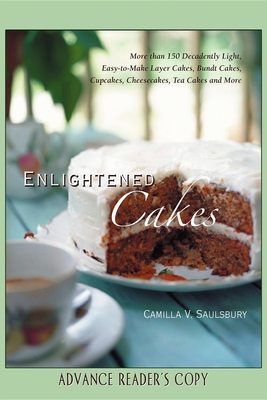 Enlightened Cakes: More Than 100 Decadently Light Layer Cakes, Bundt Cakes, Cupcakes, Cheesecakes, and More, All with Less Fat & Fewer Calories - Saulsbury, Camilla V