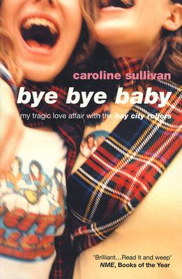 Bye Bye Baby: My Tragic Love Affair with the Bay City Rollers - Sullivan, Caroline