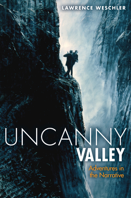 Uncanny Valley: Adventures in the Narrative - Weschler, Lawrence
