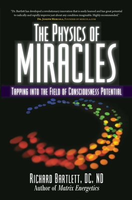 The Physics of Miracles: Tapping in to the Field of Consciousness Potential - Bartlett, Richard