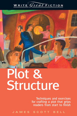 Plot and Structure: Techniques and Exercises for Crafting and Plot That Grips Readers from Start to Finish - Bell, James Scott