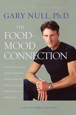 The Food-Mood Connection: Nutritional and Environmental Approaches to Mental Health and Physical Wellbeing - Null, Gary, PH.D., and McDonald, Amy (Editor)