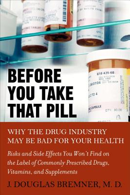 Before You Take That Pill: Why the Drug Industry May Be Bad for Your Health - Bremner, J Douglas, Dr., M.D.