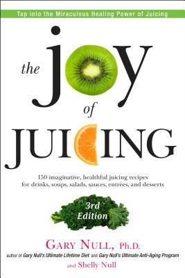 The Joy of Juicing: 150 Imaginative, Healthful Juicing Recipes for Drinks, Soups, Salads, Sauces, Entrees, and Desserts - Null, Gary, Ph.D., and Null, Shelly