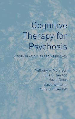 Cognitive Therapy for Psychosis: A Formulation-Based Approach - Morrison, Anthony P, and Renton, Julia C, and Dunn, Hazel