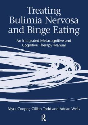 Treating Bulimia Nervosa and Binge Eating: An Integrated Metacognitive and Cognitive Therapy Manual - Cooper, Myra, and Todd, Gillian, and Wells, Adrian, Ph.D.