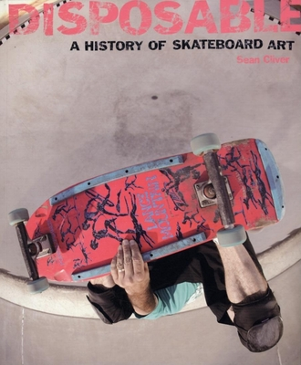 Disposable: A History of Skateboard Art - Cliver, Sean