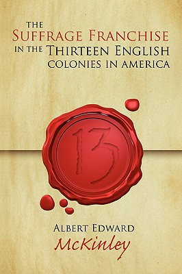 The Suffrage Franchise in the Thirteen English Colonies in America - McKinley, Albert E