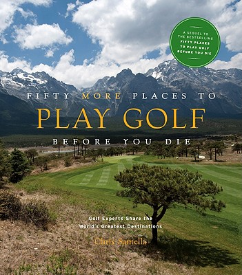 Fifty More Places to Play Golf Before You Die: Golf Experts Share the World's Greatest Destinations - Santella, Chris, and Wallach, Jeff (Foreword by)