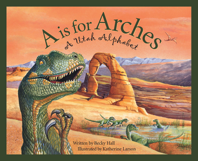 A is for Arches: A Utah Alphabet - Hall, Becky