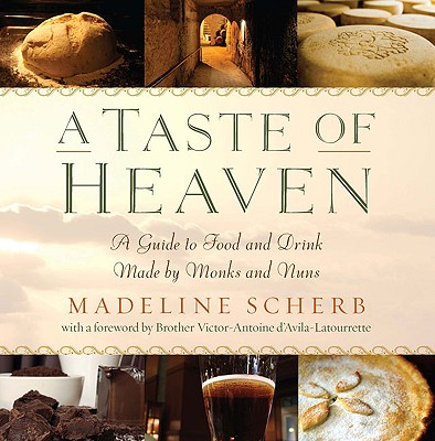 A Taste of Heaven: A Guide to Food and Drink Made by Monks and Nuns - Scherb, Madeline, and D'Avila-Latourette, Victor-Antoine (Foreword by)