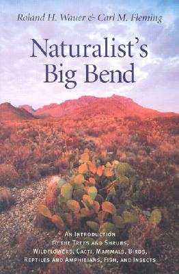 Naturalist's Big Bend: An Introduction to the Trees and Shrubs, Wildflowers, Cacti, Mammals, Birds, Reptiles and Amphibians - Wauer, Roland H