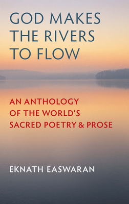 God Makes the Rivers to Flow: An Anthology of the World's Sacred Poetry & Prose - Easwaran, Eknath (Selected by)