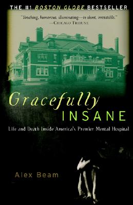 Gracefully Insane: The Rise and Fall of America's Premier Mental Hospital - Beam, Alex