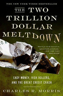 The Two Trillion Dollar Meltdown: Easy Money, High Rollers, and the Great Credit Crash - Morris, Charles R