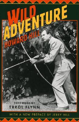 Wild Adventure - Hill, Howard, and Flynn, Errol (Foreword by), and Flynn, Erol (Foreword by)