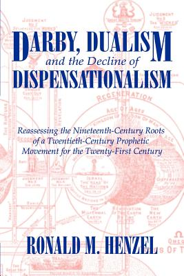 Darby, Dualism, and the Decline of Dispensationalism - Henzel, Ronald M