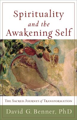Spirituality and the Awakening Self: The Sacred Journey of Transformation - Benner, David G