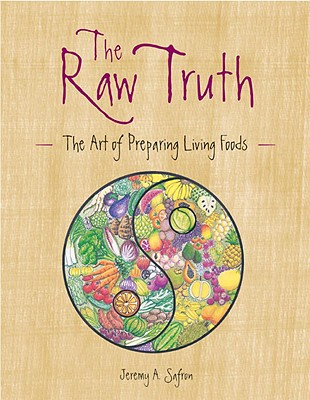 The Raw Truth: The Art of Preparing Living Foods - Safron, Jeremy A