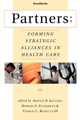 Partners: Forming Strategic Alliances in Health Care - Ricketts, Thomas C, III, and Zuckerman, Howard S, and Kaluzny, Arnold D, Ph.D.
