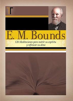 E. M. Bounds: 120 Meditaciones Paranutrir su Espiritu y Refrescar su Alma - Bounds, E M