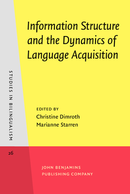 Information Structure and the Dynamics of Language Acquisition - Dimroth, Christine, Dr. (Editor), and Starren, Marianne (Editor)