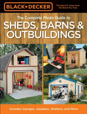 The Complete Photo Guide to Sheds, Barns & Outbuildings: Includes Garages, Gazebos, Shelters and More - Black & Decker Corporation (Creator)
