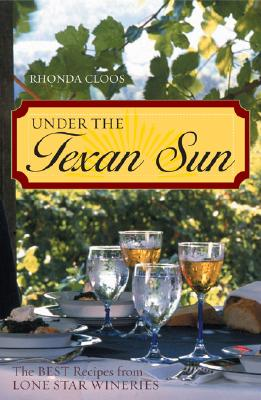 Under the Texan Sun: The Best Recipes from Lone Star Wineries - Cloos, Rhonda, and Cloos, Thonda
