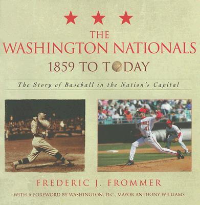 The Washington Nationals 1859 to Today: The Story of Baseball in the Nation's Capital - Frommer, Frederic J