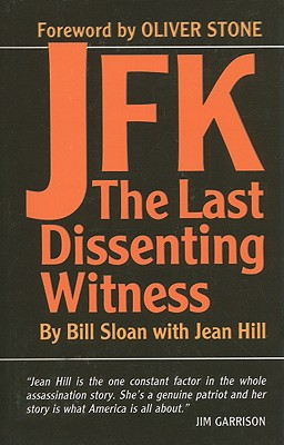 JFK: The Last Dissenting Witness - Sloan, Bill, and Hill, Jean, and Stone, Oliver (Foreword by)