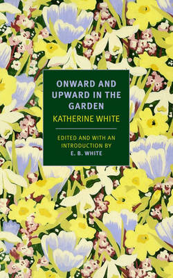 Onward and Upward in the Garden - White, Katherine, and White, Katharine, and White, E B (Editor)