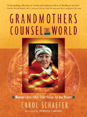 Grandmothers Counsel the World: Women Elders Offer Their Vision for Our Planet - Schaefer, Carol, and LaDuke, Winona, Professor (Foreword by)
