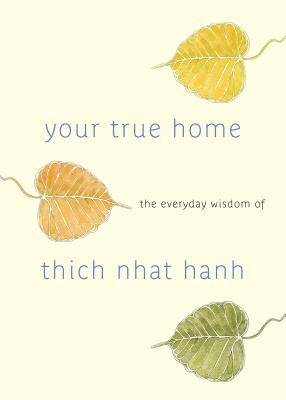 Your True Home: The Everyday Wisdom of Thich Nhat Hanh - Hanh, Thich Nhat, and McLeod, Melvin (Editor)