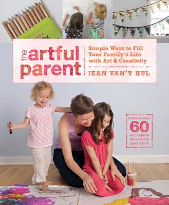 The Artful Parent: Simple Ways to Fill Your Family's Life with Art & Creativity - Van't Hul, Jean