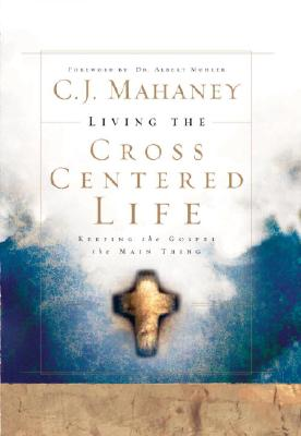Living the Cross Centered Life: Keeping the Gospel the Main Thing - Mahaney, C J, and Mohler, Albert, Jr. (Foreword by)