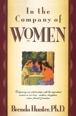 In the Company of Women: Deepening Our Relationships with the Important Women in Our Lives...Mothers, Daughters, Sisters, Friends & Mentors - Hunter, Brenda, Dr., Ph.D.