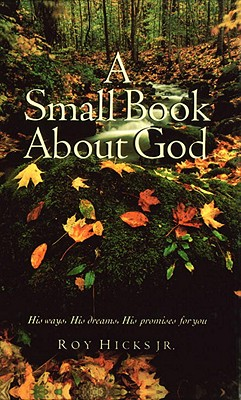 A Small Book about God: His Ways, His Dreams, His Promises for You - Hicks, Roy, Dr., Jr.