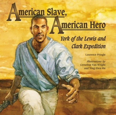American Slave, American Hero: York of the Lewis and Clark Expedition - Pringle, Laurence, Mr., and Van Wright, Cornelius (Illustrator), and Hu, Ying-Hwa (Illustrator)