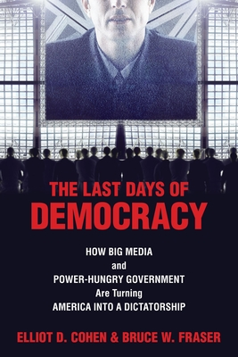 The Last Days of Democracy: How Big Media and Power-Hungry Government Are Turning America Into a Dictatorship - Cohen, Elliot D, and Fraser, Bruce W
