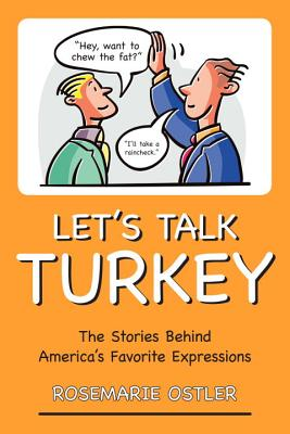 Let's Talk Turkey: The Stories Behind America's Favorite Expressions - Ostler, Rosemarie