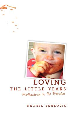 Loving the Little Years: Motherhood in the Trenches - Jankovic, Rachel