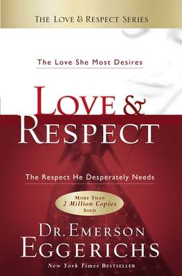 Love & Respect: The Love She Most Desires; The Respect He Desperately Needs - Eggerichs, Emerson, Dr.